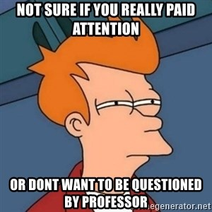 Not sure if troll - Not sure if you really paid attention or dont want to be questioned by professor