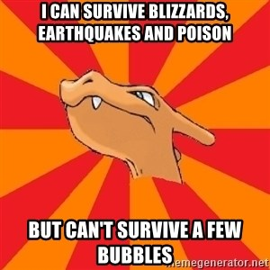 Charizard - I can survive Blizzards, Earthquakes and Poison But can't survive a few bubbles