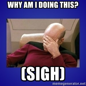 Picard facepalm  - Why am I doing this? (sigh)