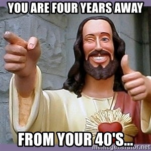buddy jesus - you are four years away from your 40's...