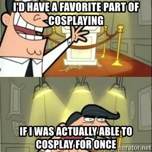 if i had one doubled - I'd have a favorite part of cosplaying if i was actually able to cosplay for once