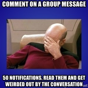 Picard facepalm  - Comment on a group message 50 notifications, read them and get weirded out by the conversation