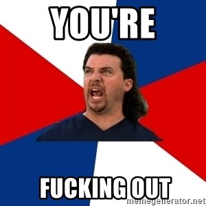 kenny powers - You're  Fucking out