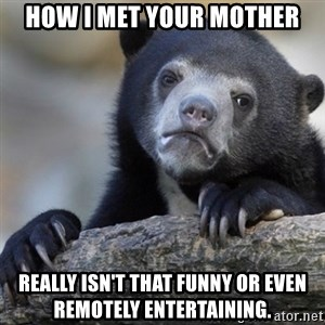 Confession Bear - How i met your mother really isn't that funny or even remotely entertaining.