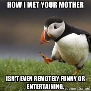 Unpopular Opinion Puffin - how i met your mother isn't even remotely funny or entertaining.