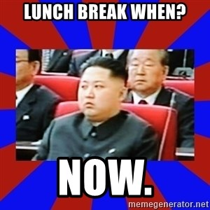 kim jong un - lunch break when? NOW.