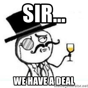 Like a Sir - sir... we have a deal