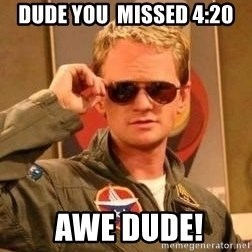 Deal with it barney - dude you  missed 4:20  AWE dude!
