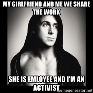 ManarchistRyanGosling - MY GIRLFRIEND AND ME WE SHARE  THE WORK SHE IS EMLOYEE AND I'M AN ACTIVIST