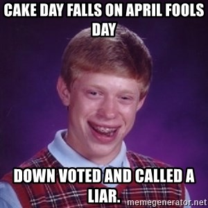 Bad Luck Brian - cake day falls on APRIL fools day down voted and called a liar.