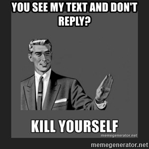 kill yourself guy - you see my text and don't reply?