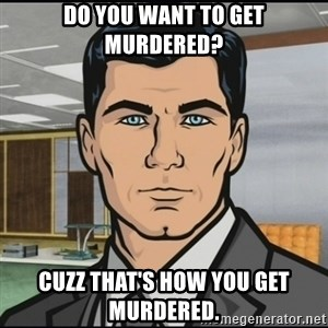 Archer - Do you want to get murdered? Cuzz that's how you get murdered.