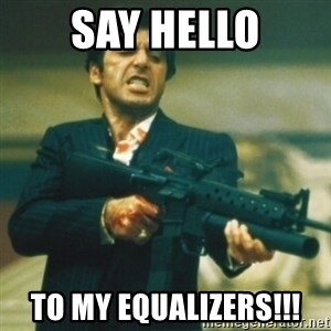 Tony Montana - Say hello to my equalizers!!!