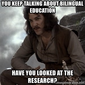 Inigo Montoya You keep using that word - you keep talking about bilingual education have you looked at the research?