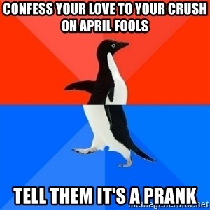 Socially Awesome Awkward Penguin - Confess your love to your crush on April Fools Tell them it's a prank
