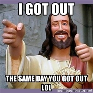 buddy jesus - I got out  the same day you got out lol