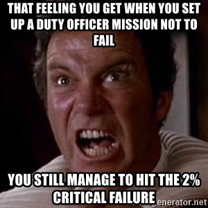 Khan - That feeling you get WHEN YOU SET UP A DUTY OFFICER MISSION NOT TO FAIL You still manage to hit the 2% Critical Failure