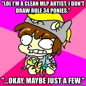 "rabid idiot brony - ""lol i'm a clean mlp artist. i don't draw rule 34 ponies."" ""...okay, maybe just a few."""
