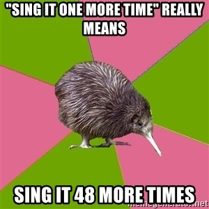 "Choir Kiwi - ""Sing it One more time"" really means Sing it 48 more times"