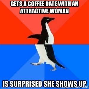 Socially Awesome Awkward Penguin - gets a coffee date with an attractive woman is surprised she shows up