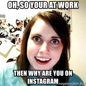 Overprotective Girlfriend - Oh, so your at work Then why are you on Instagram
