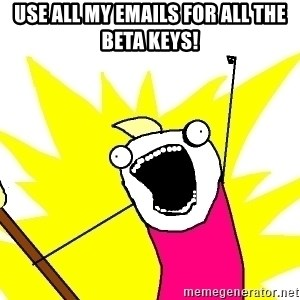 X ALL THE THINGS - USE ALL MY EMAILS FOR ALL THE BETA KEYS!