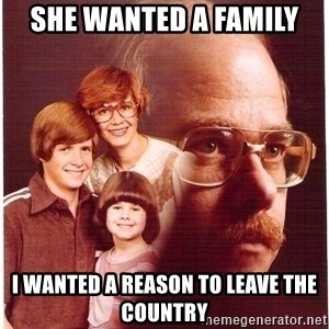 Vengeance Dad - She wanted a family I wanted a reason to leave the country