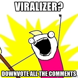 X ALL THE THINGS - viralizer? downvote all the comments