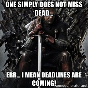 Eddard Stark - ONE SIMPLY DOES NOT MISS DEAD... ERR... I MEAN DEADLINES ARE COMING!
