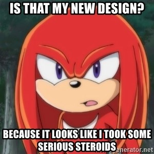 Confused Knuckles - Is that my new design? Because it looks like I took some serious steroids