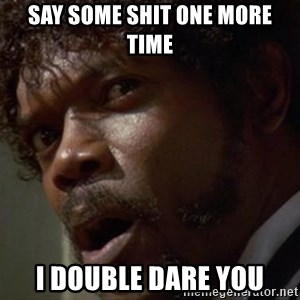 Angry Samuel L Jackson - SAY SOME SHIT ONE MORE TIME I DOUBLE DARE YOU