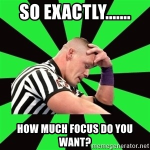 Deep Thinking Cena - So exactly....... How much focus do you want?