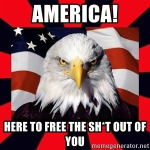 Bald Eagle - America! Here to free the sh*t out of you