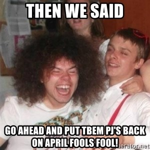 'And Then He Said' Guy - Then we said Go ahead and put tbem pj's back on April Fools fool!