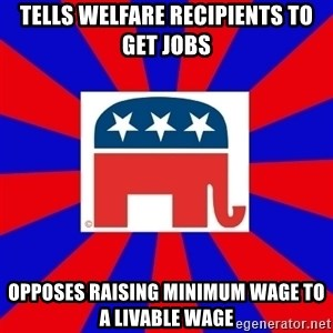 Scumbag GOP - tells welfare recipients to get jobs opposes raising minimum wage to a livable wage