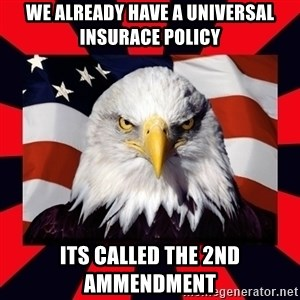 Bald Eagle - we already have a universal insurace policy its called the 2nd ammendment