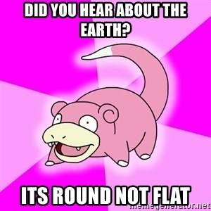 Slowpoke - DiD YOU HEAR ABOUT THE EARTH? iTS ROUND NOT FLAT