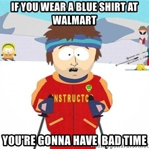 You're gonna have a bad time - If you wear a blue shirt at walmart you're gonna have  bad time