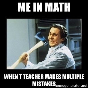 american psycho axe - Me in math When t teacher makes multiple mistakes