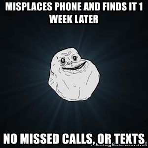Forever Alone - misplaces phone and finds it 1 week later no missed calls, or texts