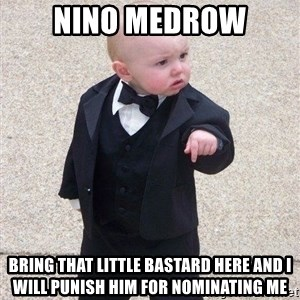 gangster baby - Nino mEdrow Bring that little bastard here and i will punish him for nominating me