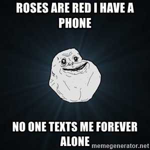 Forever Alone - roses are red i have a phone no one texts me forever alone