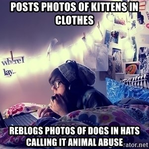 Tumblr Girl - posts photos of kittens in clothes reblogs photos of dogs in hats calling it animal abuse
