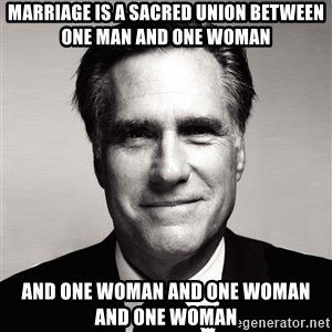 RomneyMakes.com - Marriage is a sacred union between one man and one woman And onE woman and onE woman and one woman