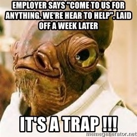 "Its A Trap - Employer says ""come to us for anything. we're hear to help"". laid off a week later it's a trap !!!"