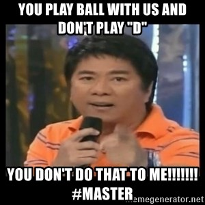 """You don't do that to me meme - YOu play ball with us and don't play """"d"""" you don't do that to me!!!!!!!  #master"""