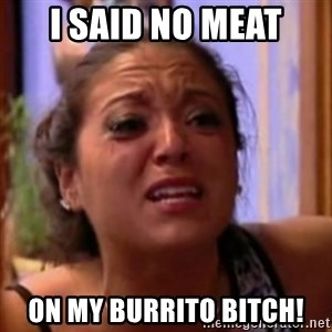 Crying Girl Jersey Shore - I said no meat on my burrito bitch!