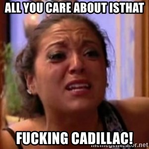 Crying Girl Jersey Shore - all you care about isthat fucking Cadillac!