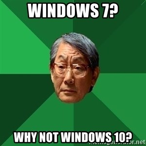 High Expectations Asian Father - Windows 7? Why not windows 10?