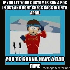 South Park Ski Instructor - If you let your customer run a poc in oct and dont check back in until april you're gonna have a bad time